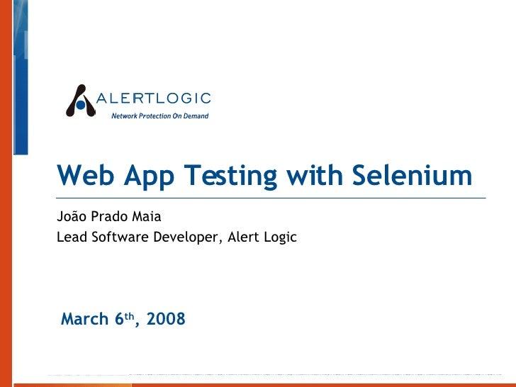 Web App Testing with Selenium João Prado Maia Lead Software Developer, Alert Logic March 6 th , 2008