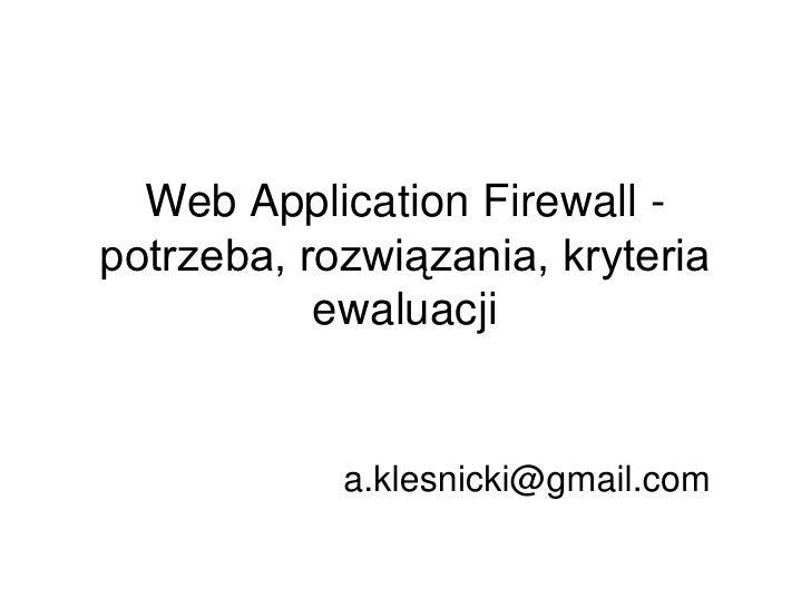 Web Application Firewall - potrzeba, rozwiązania, kryteria            ewaluacji               a.klesnicki@gmail.com
