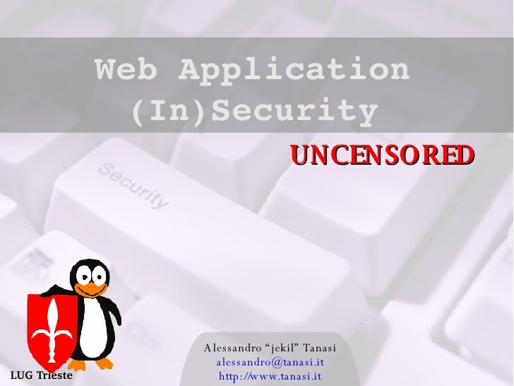 "Alessandro ""jekil"" Tanasi [email_address] http://www.tanasi.it Web Application (In)Security LUG Trieste UNCENSORED"
