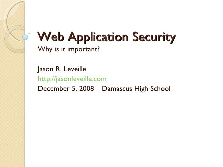 Web Application Security Why is it important? Jason R. Leveille http://jasonleveille.com December 5, 2008 – Damascus High ...