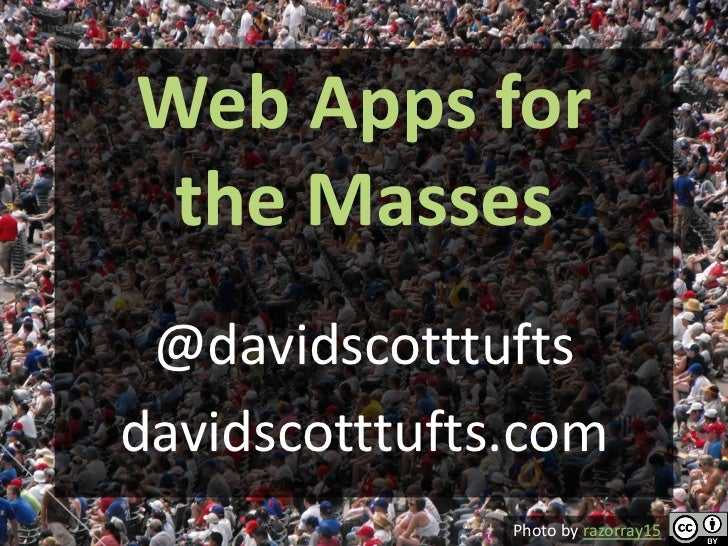 Web Apps for the Masses @davidscotttuftsdavidscotttufts.com               Photo by razorray15