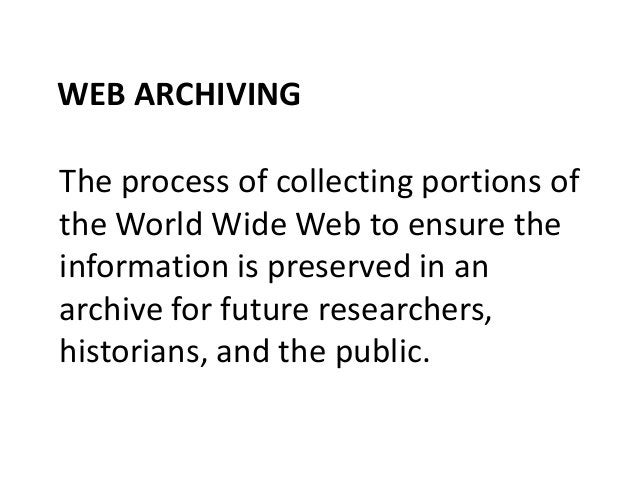 WEB ARCHIVING The process of collecting portions of the World Wide Web to ensure the information is preserved in an archiv...