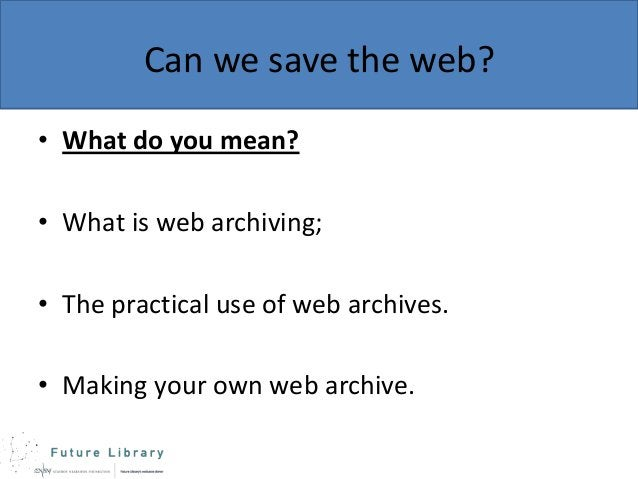 Can we save the web? • What do you mean? • What is web archiving;  • The practical use of web archives. • Making your own ...