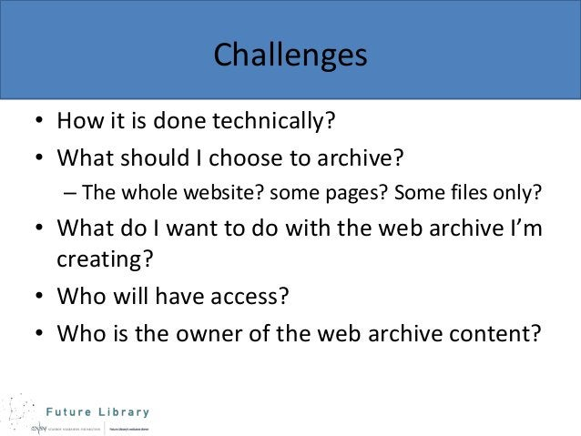 Challenges • How it is done technically? • What should I choose to archive? – The whole website? some pages? Some files on...