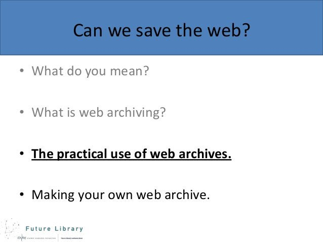 Can we save the web? • What do you mean? • What is web archiving?  • The practical use of web archives. • Making your own ...