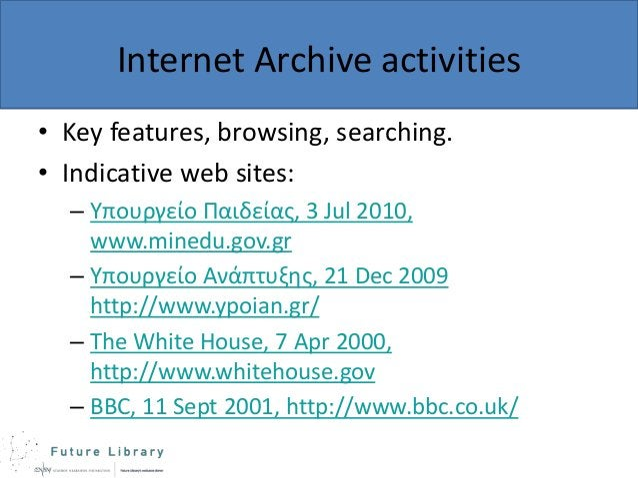 Internet Archive activities • Key features, browsing, searching. • Indicative web sites: – Υπουργείο Παιδείας, 3 Jul 2010,...