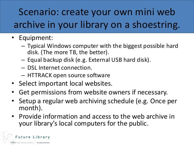 Scenario: create your own mini web archive in your library on a shoestring. • Equipment: – Typical Windows computer with t...