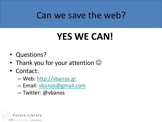 Can we save the web?  YES WE CAN! • Questions? • Thank you for your attention  • Contact: – Web: http://vbanos.gr – Email...