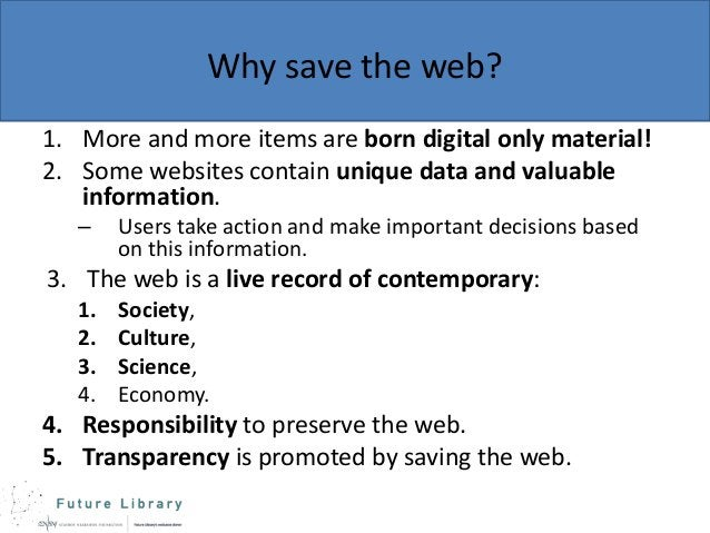 Why save the web? 1. More and more items are born digital only material! 2. Some websites contain unique data and valuable...