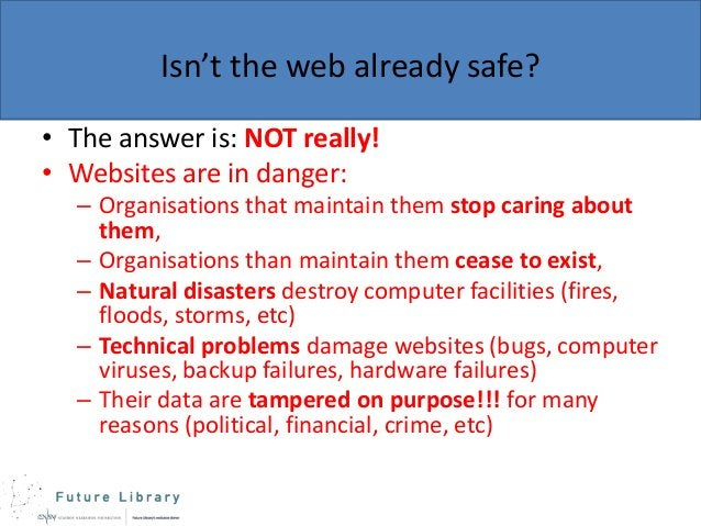 Isn't the web already safe? • The answer is: NOT really! • Websites are in danger: – Organisations that maintain them stop...