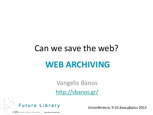 Can we save the web? WEB ARCHIVING Vangelis Banos http://vbanos.gr/ Unconference, 9-10 Δεκεμβρίου 2013