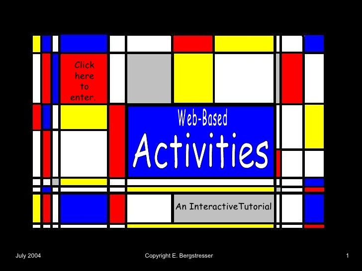Activities Web-Based An InteractiveTutorial Click here to enter.  July 2004   Copyright E. Bergstresser   1
