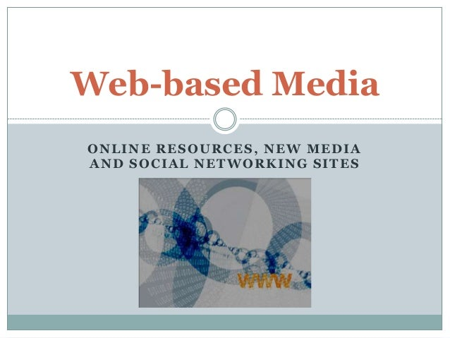 Web-based MediaONLINE RESOURCES, NEW MEDIAAND SOCIAL NETWORKING SITES