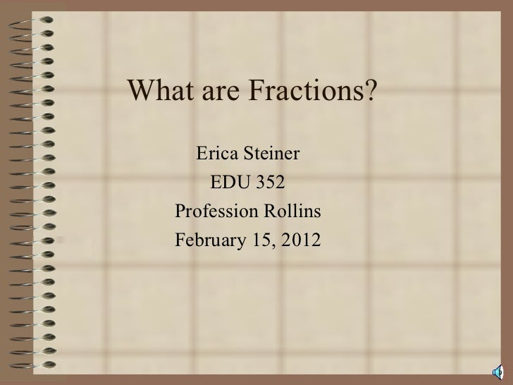 What are Fractions? Erica Steiner EDU 352 Profession Rollins February 15, 2012