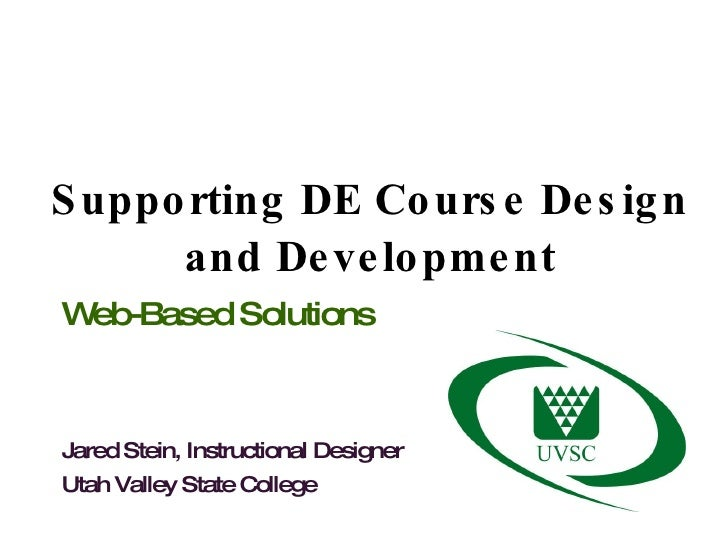 Supporting DE Course Design and Development Web-Based Solutions Jared Stein, Instructional Designer Utah Valley State Coll...