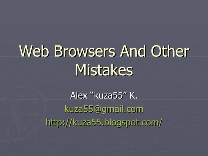 """Web Browsers And Other Mistakes Alex """"kuza55"""" K. [email_address] http://kuza55.blogspot.com/"""