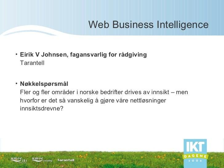 Web Business Intelligence <ul><li>Eirik V Johnsen, fagansvarlig for rådgiving Tarantell </li></ul><ul><li>Nøkkelspørsmål F...