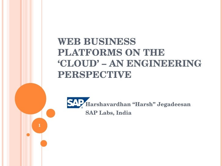 "WEB BUSINESS PLATFORMS ON THE 'CLOUD' – AN ENGINEERING PERSPECTIVE Harshavardhan ""Harsh"" Jegadeesan SAP Labs, India"