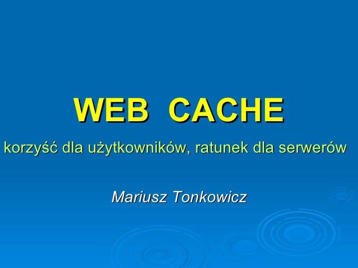 WEB  CACHE korzyść dla użytkowników, ratunek dla serwerów   Mariusz Tonkowicz