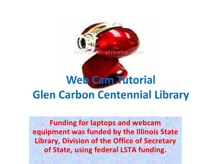 Funding for laptops and webcam equipment was funded by the Illinois State Library, Division of the Office of Secretary of ...