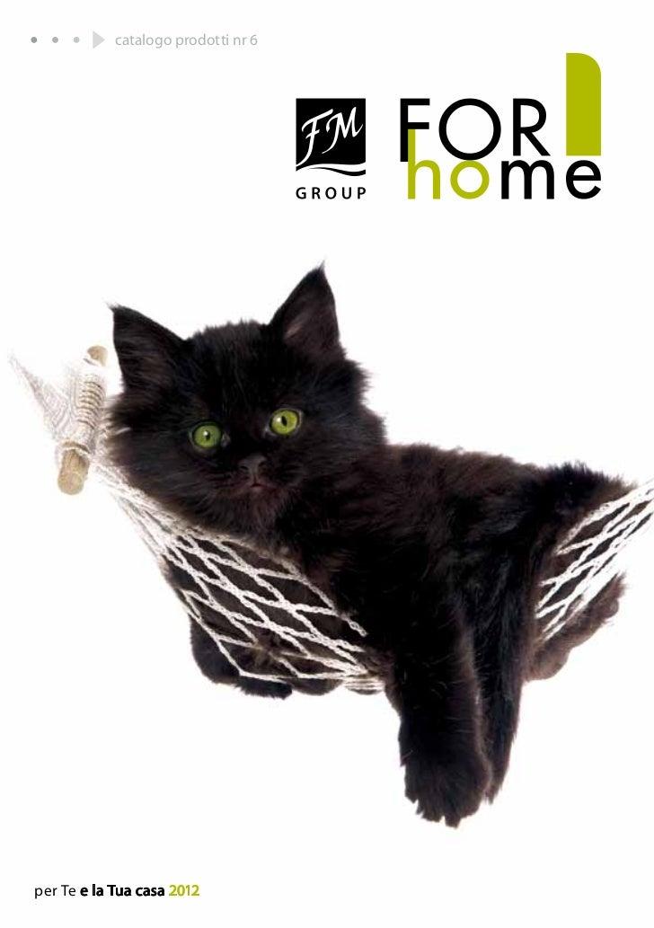 catalogo prodotti nr 6per Te e la Tua casa 2012            I prodotti FM GROUP for home sono prodotti originali di FM GROU...