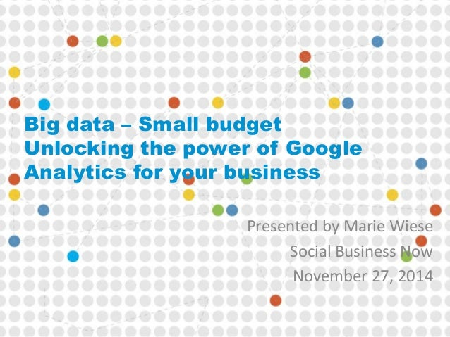 Big data – Small budget  Unlocking the power of Google  Analytics for your business  Presented by Marie Wiese  Social Busi...
