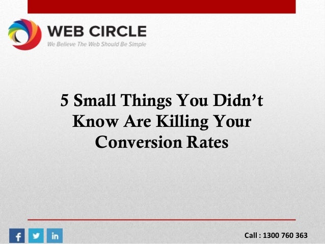 5 Small Things You Didn't Know Are Killing Your Conversion Rates Call : 1300 760 363