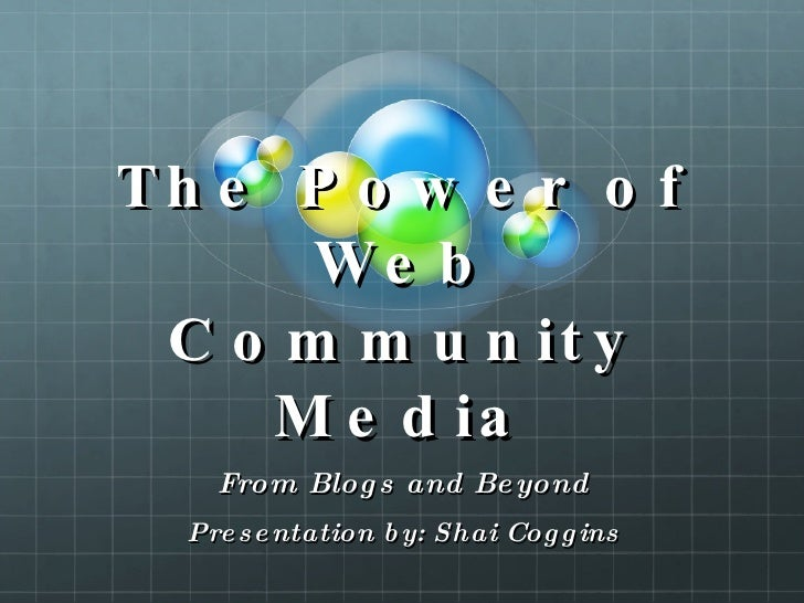 The Power of Web Community Media From Blogs and Beyond Presentation by: Shai Coggins