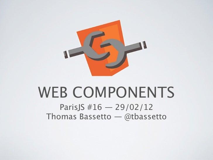 WEB COMPONENTS   ParisJS #16 — 29/02/12Thomas Bassetto — @tbassetto