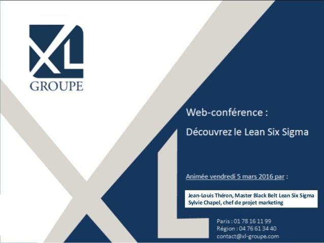 ©XL Groupes 2016 - www.xl-groupe.com Web-conférence : Découvrez le Lean Six Sigma Animée vendredi 5 mars 2016 par : • Jean...