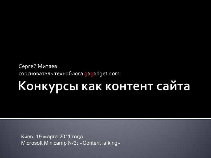Конкурсы как контент сайта<br />Сергей Митяев<br />сооснователь техноблога gagadget.com<br />Киев, 19 марта 2011 года<br /...