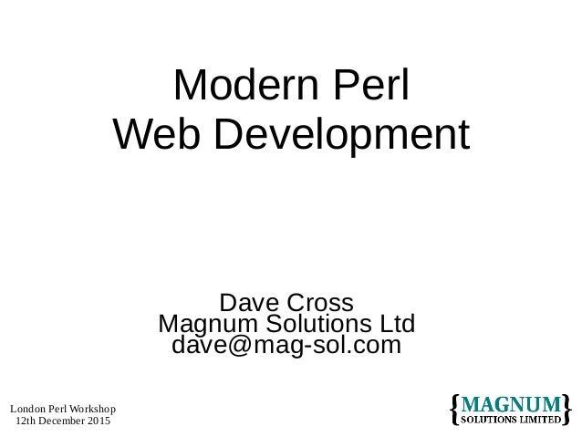 London Perl Workshop 12th December 2015 Modern Perl Web Development Dave Cross Magnum Solutions Ltd dave@mag-sol.com