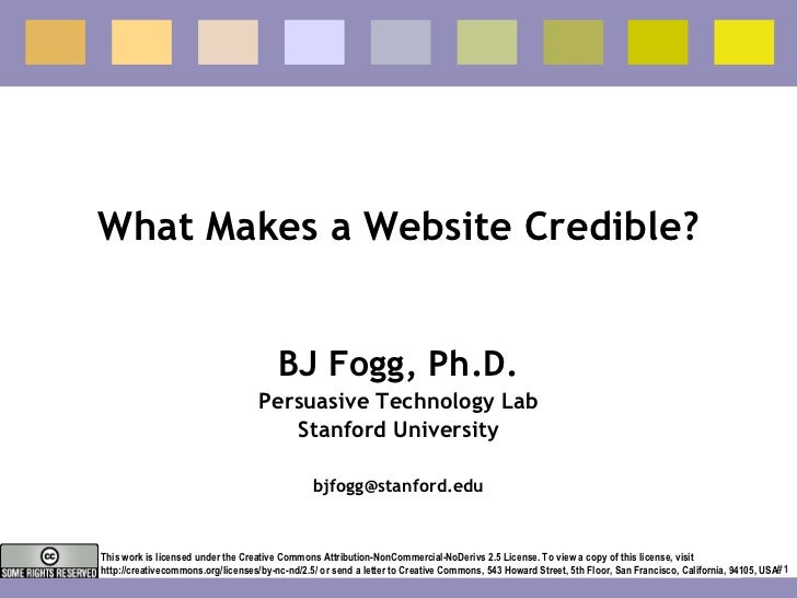 What Makes a Website Credible? BJ Fogg, Ph.D. Persuasive Technology Lab Stanford University [email_address] This work is l...