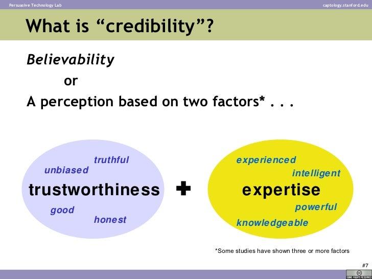 """What is """"credibility""""? <ul><li>Believability </li></ul><ul><li>or </li></ul><ul><li>A perception based on two factors* . ...."""
