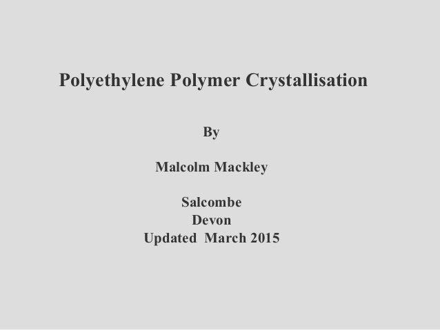 Polyethylene Polymer Crystallisation By Malcolm Mackley Salcombe Devon Updated March 2015