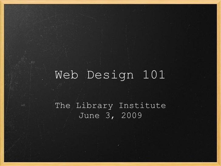 Web Design 101 The Library Institute June 3, 2009