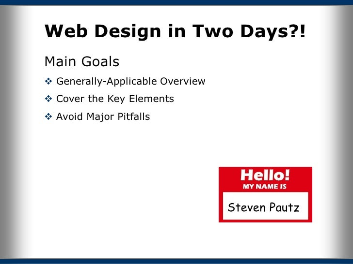 Web Design in Two Days?! Main Goals  Generally-Applicable Overview  Cover the Key Elements  Avoid Major Pitfalls       ...