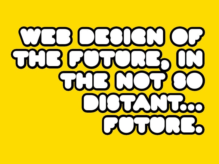 web design of the future, in    the not so      distant...        future.