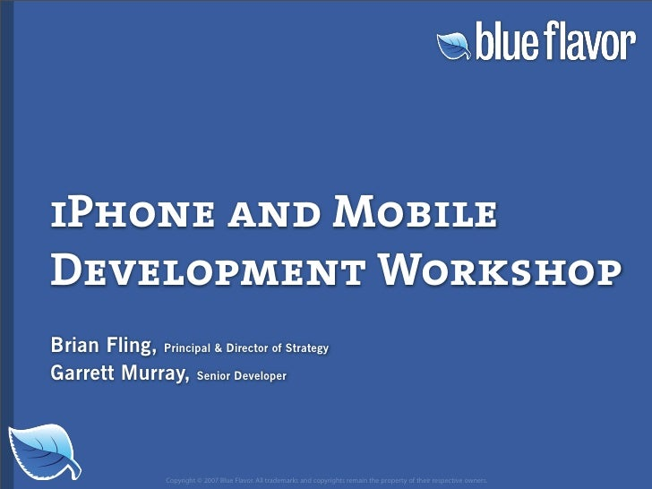 iPhone and Mobile Development Workshop Brian Fling, Principal  Director of Strategy Garrett Murray, Senior Developer      ...