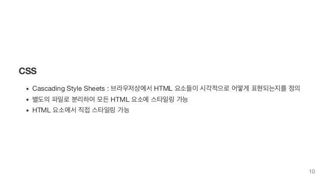 CSS Cascading Style Sheets : 브라우저상에서 HTML 요소들이 시각적으로 어떻게 표현되는지를 정의 별도의 파일로 분리하여 모든 HTML 요소에 스타일링 가능 HTML 요소에서 직접 스타일링 가능 10