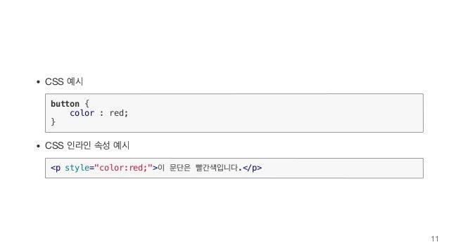 "CSS 예시 button { color : red; } CSS 인라인 속성 예시 <p style=""color:red;"">이 문단은 빨간색입니다.</p> 11"
