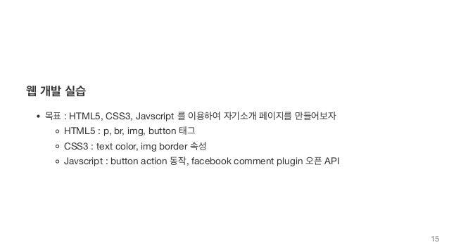 웹 개발 실습 목표 : HTML5, CSS3, Javscript 를 이용하여 자기소개 페이지를 만들어보자 HTML5 : p, br, img, button 태그 CSS3 : text color, img border 속성 ...