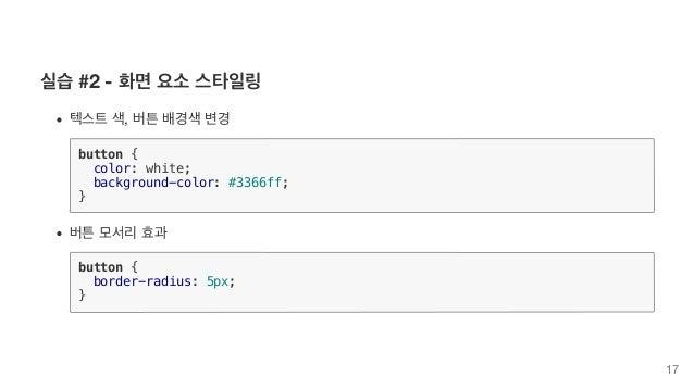 실습 #2 - 화면 요소 스타일링 텍스트 색, 버튼 배경색 변경 button { color: white; background-color: #3366ff; } 버튼 모서리 효과 button { border-radius: ...
