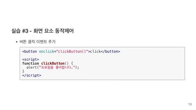 """실습 #3 - 화면 요소 동작제어 버튼 클릭 이벤트 추가 <button onclick=""""clickButton()"""">click</button> <script> function clickButton() { alert(""""프로..."""