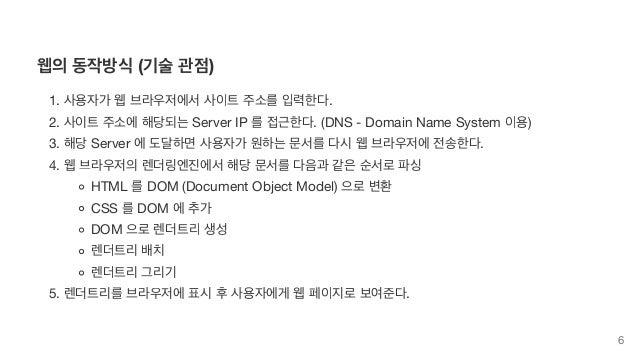 웹의 동작방식 (기술 관점) 1. 사용자가 웹 브라우저에서 사이트 주소를 입력한다. 2. 사이트 주소에 해당되는 Server IP 를 접근한다. (DNS - Domain Name System 이용) 3. 해당 Serve...