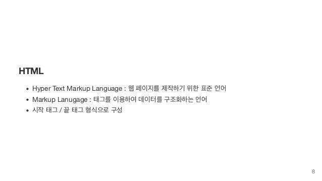 HTML Hyper Text Markup Language : 웹 페이지를 제작하기 위한 표준 언어 Markup Lanugage : 태그를 이용하여 데이터를 구조화하는 언어 시작 태그 / 끝 태그 형식으로 구성 8