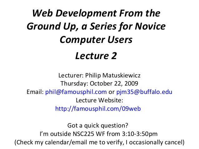 Web Development From the Ground Up, a Series for Novice Computer Users Lecture 2 Lecturer: Philip Matuskiewicz Thursday: O...
