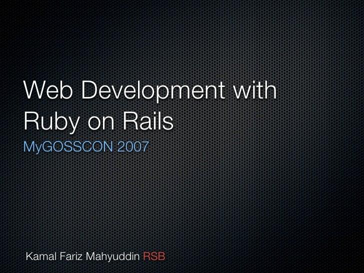 Web Development with Ruby on Rails MyGOSSCON 2007     Kamal Fariz Mahyuddin RSB