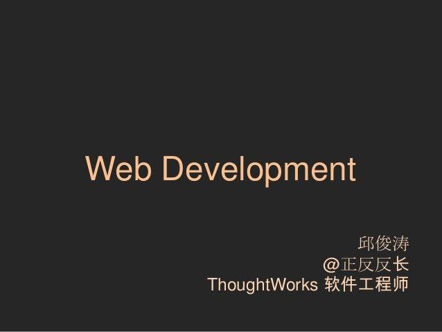 Web Development 邱俊涛 @正反反长 ThoughtWorks 软件工程师