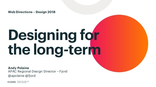 Designing for the long-term Design and Innovation from Accenture Interactive Andy Polaine APAC Regional Design Director – ...